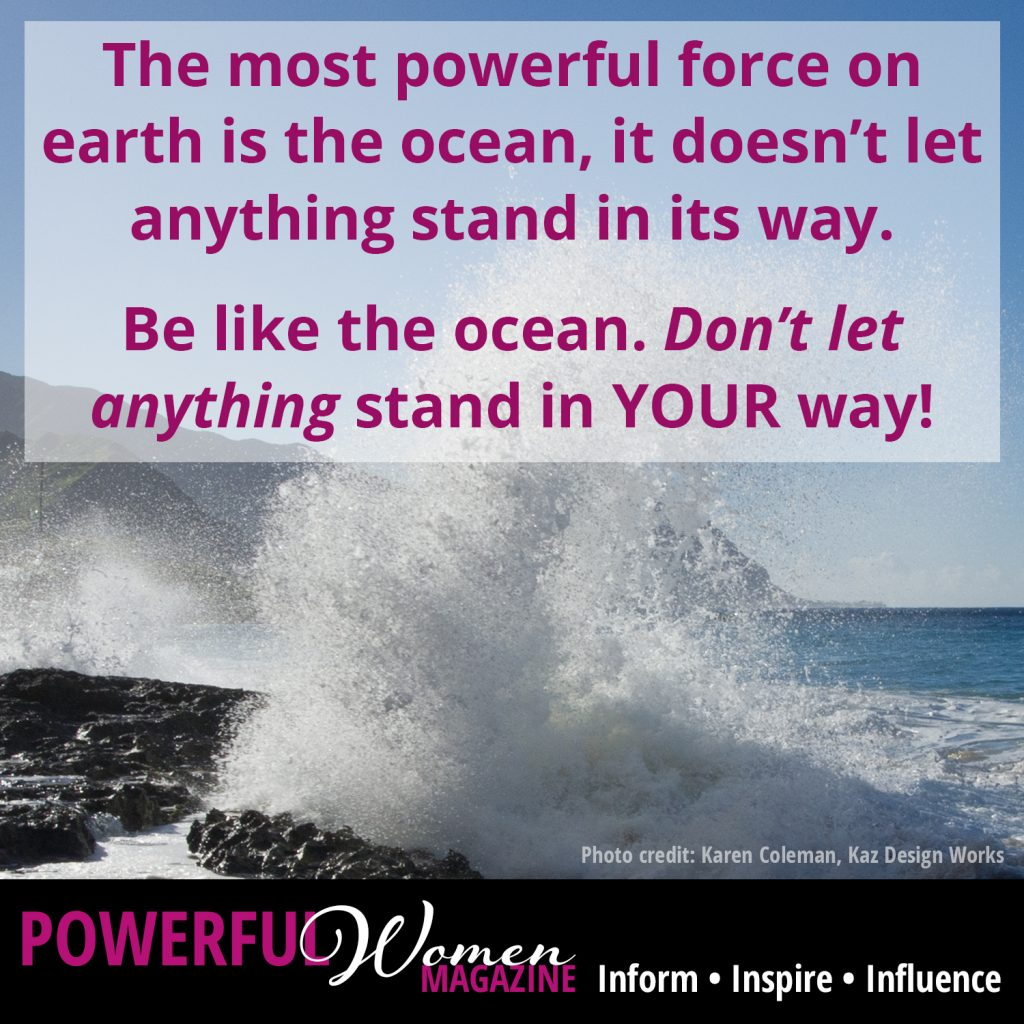 The most powerful force on earth is the ocean, it doesn't let anything stand in its way. Be like the ocean. Don't let anything stand in YOUR way!