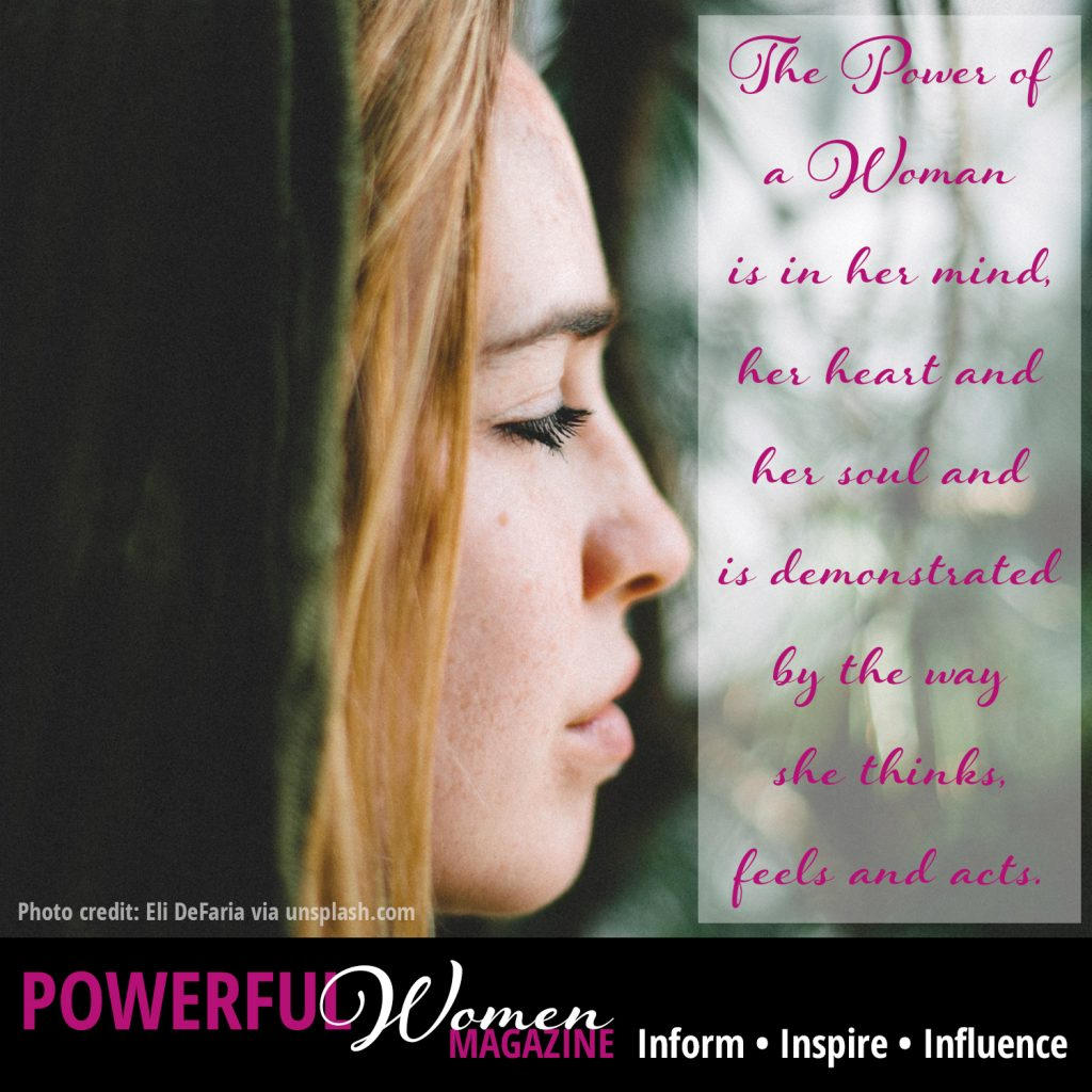 The Power of a Woman is in her mind, her heart and her soul and is demonstrated by the way she thinks, feels and acts.