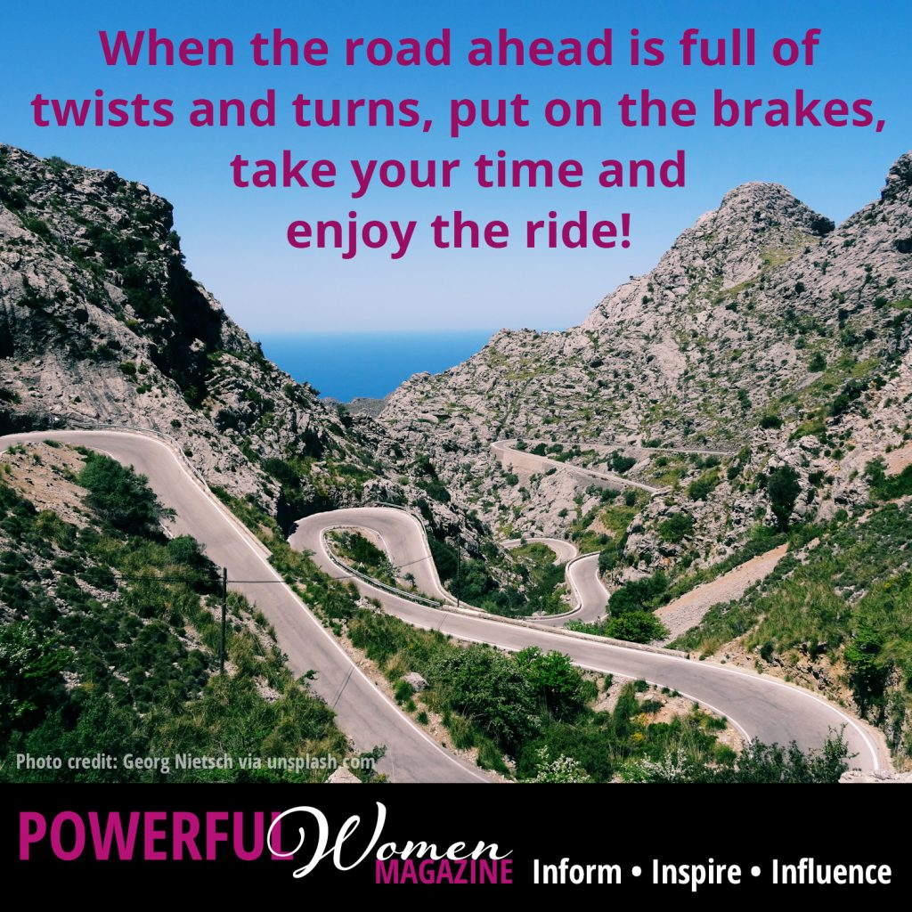 When the road ahead is full of twists and turns, put on the brakes, take your time and enjoy the ride!