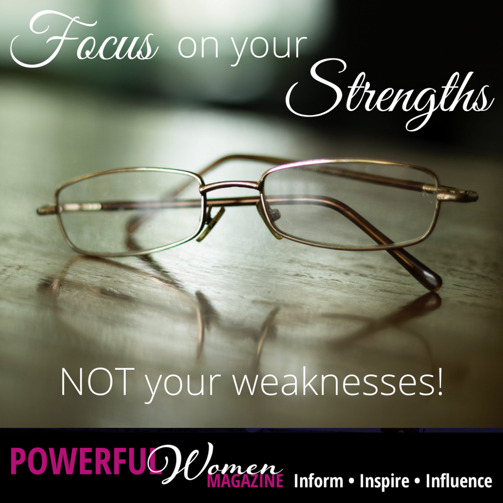 Focus on your strengths NOT your weaknesses!